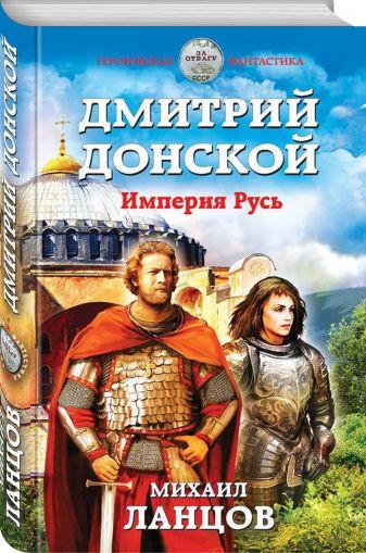 Михаил Ланцов - Дмитрий Донской. Империя Русь обложка книги