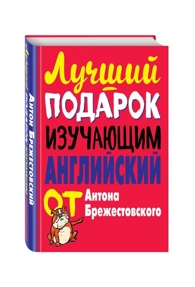 Лучший подарок изучающим английский от Антона Брежестовского Брежестовский А.П.