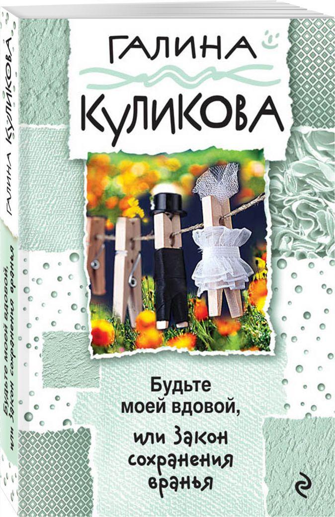Галина Куликова - Будьте моей вдовой, или Закон сохранения вранья обложка книги