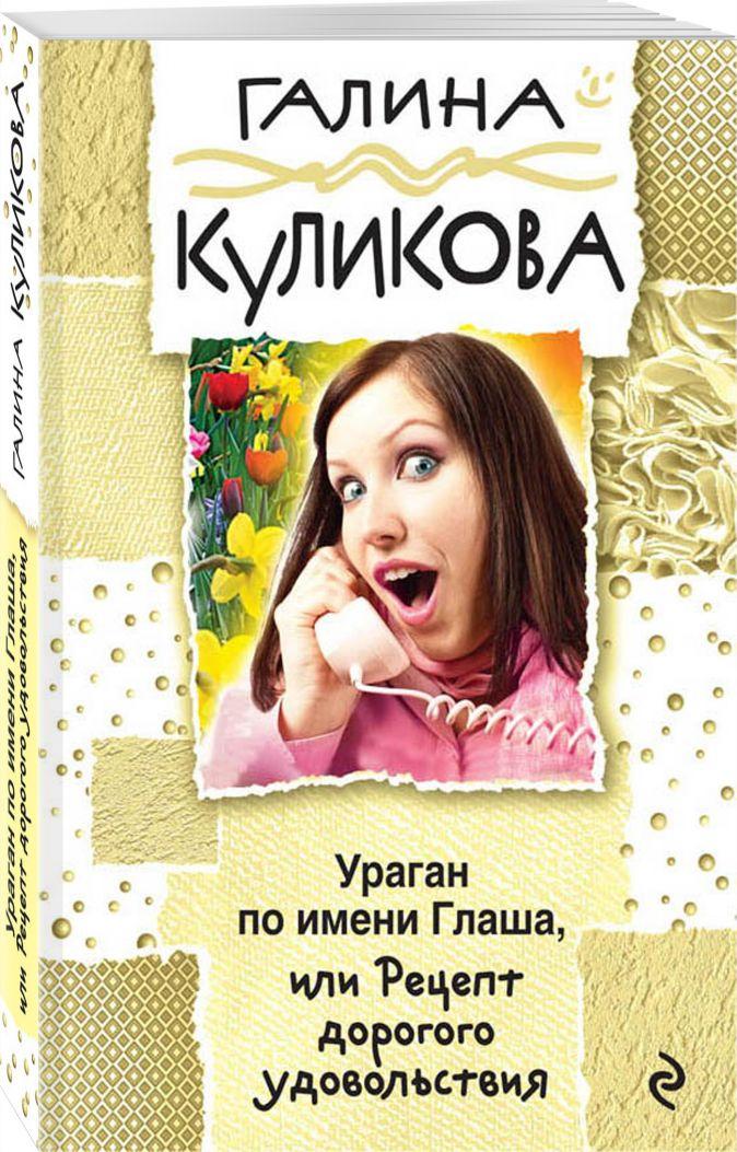 Галина Куликова - Ураган по имени Глаша, или Рецепт дорогого удовольствия обложка книги