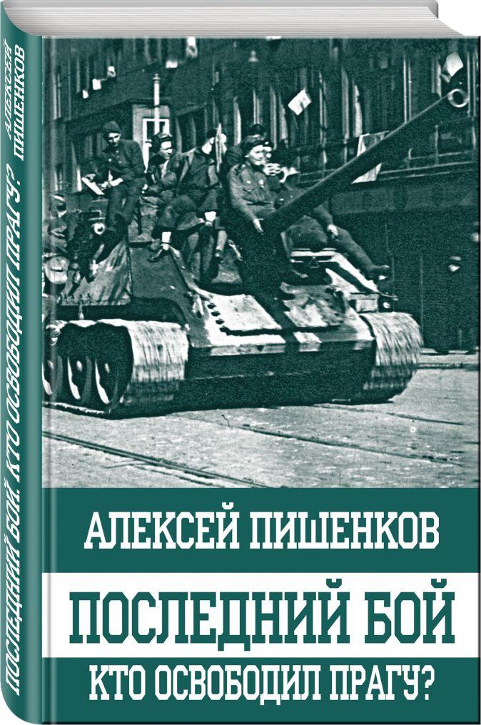 Алексей Пишенков - Последний бой. Кто освободил Прагу? обложка книги