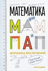 Истуэй Р.,Эскью М. Математика для мам и пап: Домашка без мучений