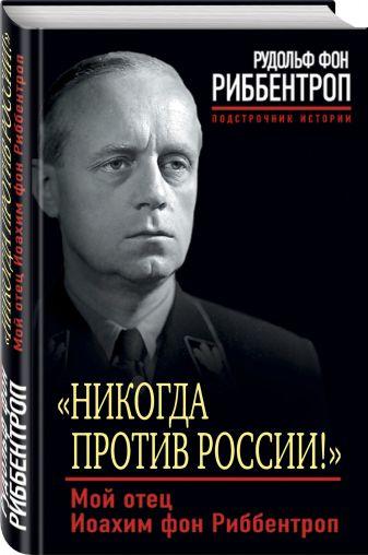 Рудольф фон Риббентроп - «Никогда против России!» Мой отец Иоахим фон Риббентроп обложка книги