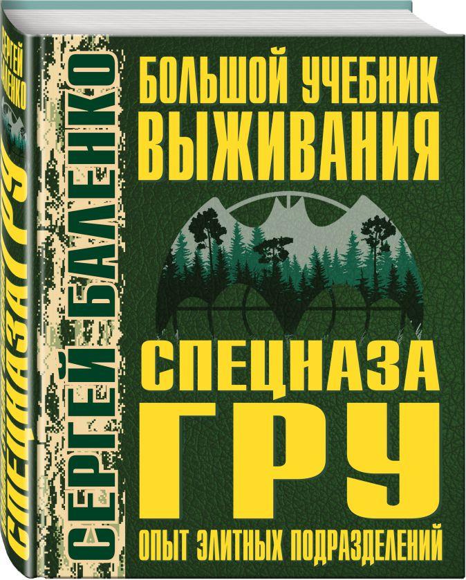 Сергей Баленко - Большой учебник выживания спецназа ГРУ. Опыт элитных подразделений обложка книги