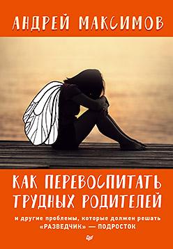 Максимов А М Как перевоспитать трудных родителей и другие проблемы, которые должен решать «разведчик» — подросток