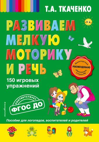 Развиваем мелкую моторику и речь. 150 игровых упражнений Т.А. Ткаченко