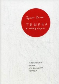 Кагге Э. Тишина в эпоху шума: Маленькая книга для большого города (суперобложка)