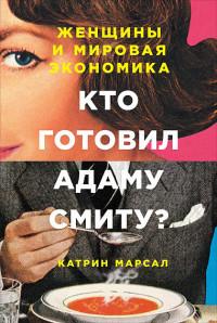 Марсал К. Кто готовил Адаму Смиту? Женщины и мировая экономика (обложка)