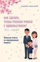 Накамуро М. - Как сделать, чтобы ребенок учился с удовольствием? Японские ответы на неразрешимые вопросы' обложка книги