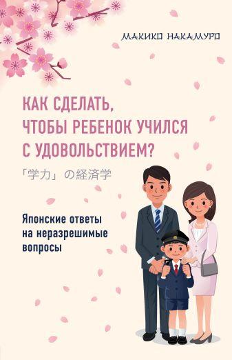 Макико Накамуро - Как сделать, чтобы ребенок учился с удовольствием? Японские ответы на неразрешимые вопросы обложка книги
