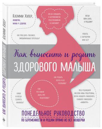 Как выносить и родить здорового малыша. Понедельное руководство по беременности и родам прямо из уст акушерки Клемми Хупер