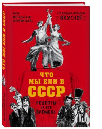 Что мы ели в СССР. Рецепты на все времена Инна Метельская-Шереметьева