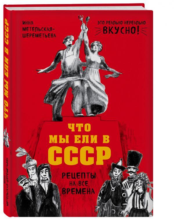 Метельская-Шереметьева Инна Что мы ели в СССР. Рецепты на все времена