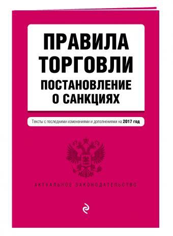 Правила торговли. Постановление о санкциях. Тексты с самыми последними изм. и доп. на 2017 год