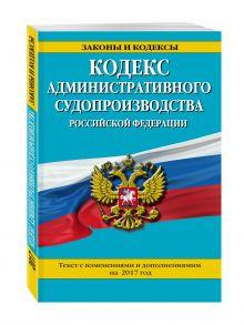 Кодекс административного судопроизводства РФ: текст с изм. и доп. на 2017 год