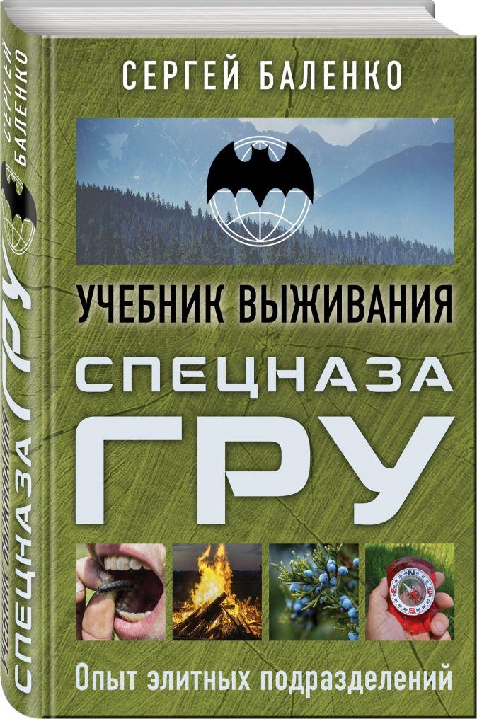 Сергей Баленко - Учебник выживания спецназа ГРУ. Опыт элитных подразделений обложка книги
