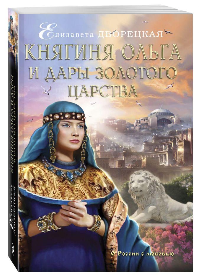 Княгиня Ольга и дары Золотого царства Елизавета Дворецкая