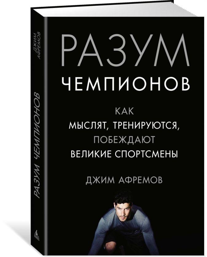 Афремов Дж. - Разум чемпионов. Как мыслят, тренируются, побеждают великие спортсмены обложка книги