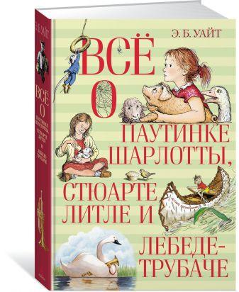 Уайт Э.Б. - Всё о паутинке Шарлотты, Стюарте Литле и лебеде-трубаче обложка книги