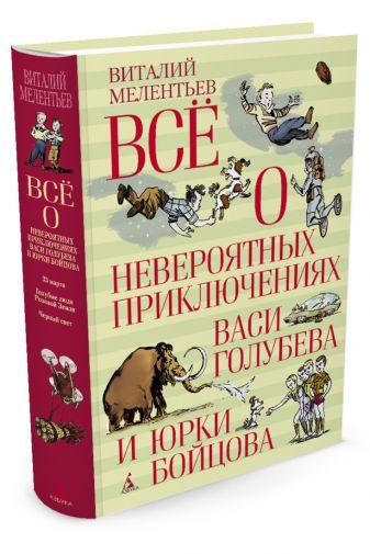 Мелентьев В. - Всё о невероятных приключениях Васи Голубева и Юрки Бойцова обложка книги
