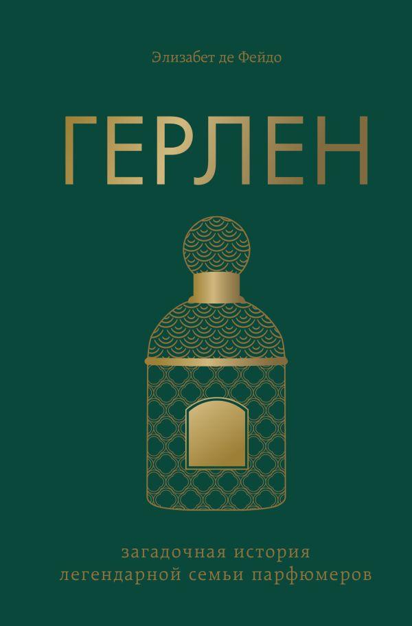 де Фейдо Элизабет Герлен. Загадочная история легендарной семьи парфюмеров
