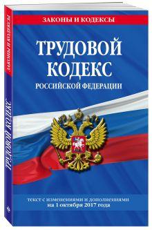Трудовой кодекс Российской Федерации: текст с изм. и доп. на 1 октября 2017 г.