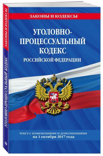 Уголовно-процессуальный кодекс Российской Федерации : текст с изм. и доп. на 1 октября 2017 г.