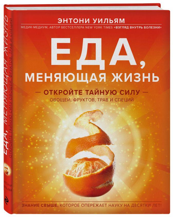 Энтони Уильям - Еда, меняющая жизнь. Откройте тайную силу овощей, фруктов, трав и специй обложка книги