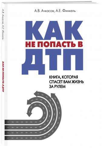 Андрей Финкель - Как не попасть в ДТП: книга, которая спасет вам жизнь за рулем обложка книги