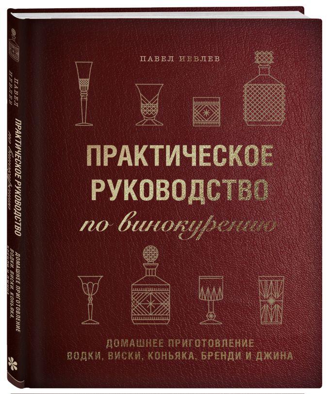 Павел Иевлев - Практическое руководство повинокурению. Домашнее приготовление водки, виски, коньяка, бренди иджина обложка книги