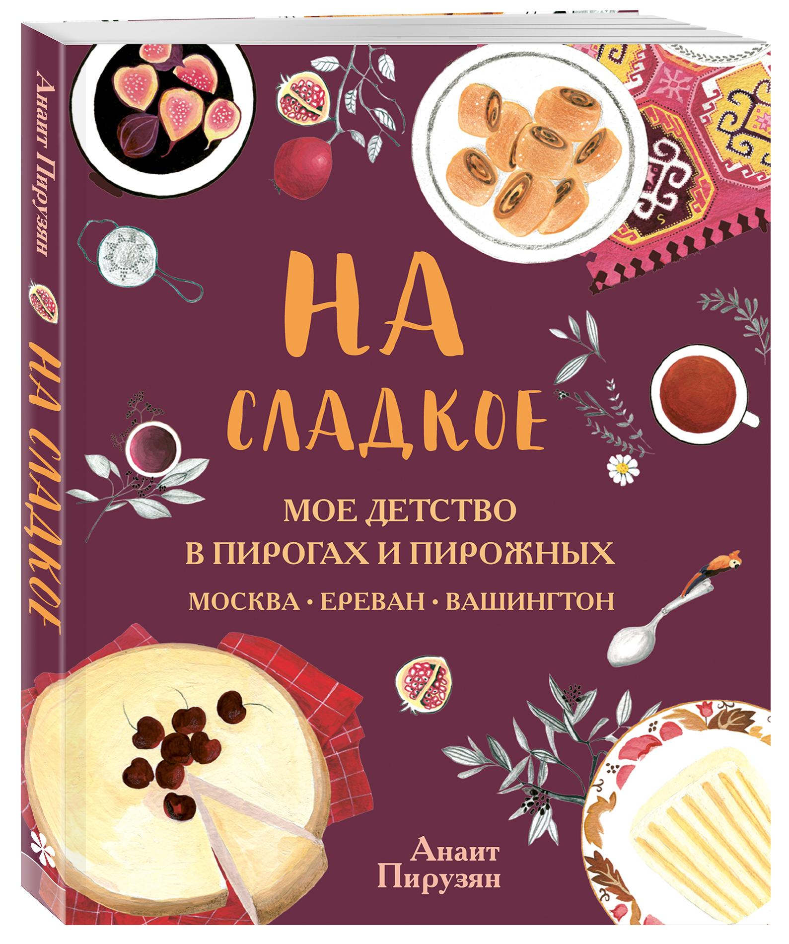 А. Пирузян На сладкое. Мое детство в пирогах и пирожных. Москва - Ереван - Вашингтон авиабилеты ереван москва цены