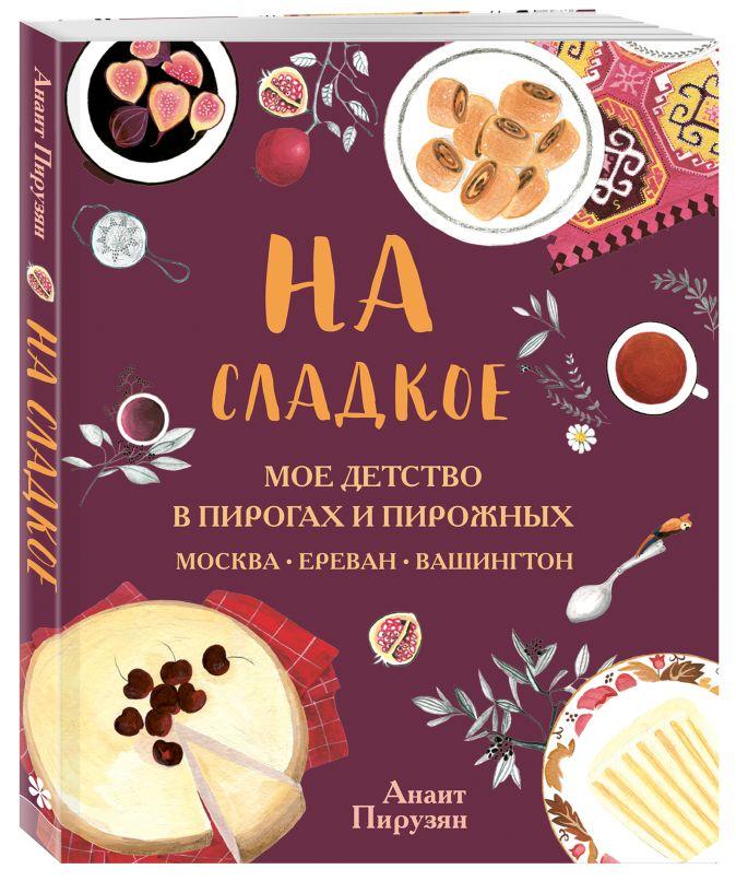 Анаит Пирузян - На сладкое. Мое детство в пирогах и пирожных. Москва - Ереван - Вашингтон обложка книги