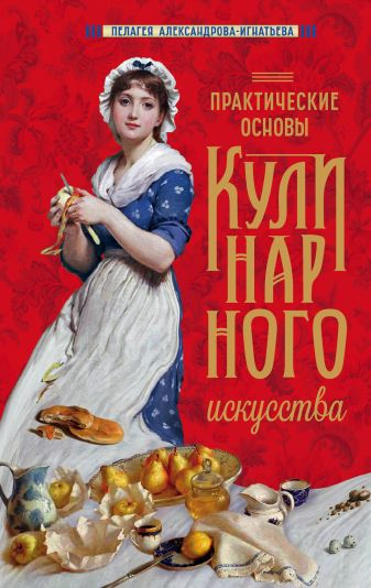 Пелагея Александрова-Игнатьева - Практические основы кулинарного искусства (новое оформление) обложка книги