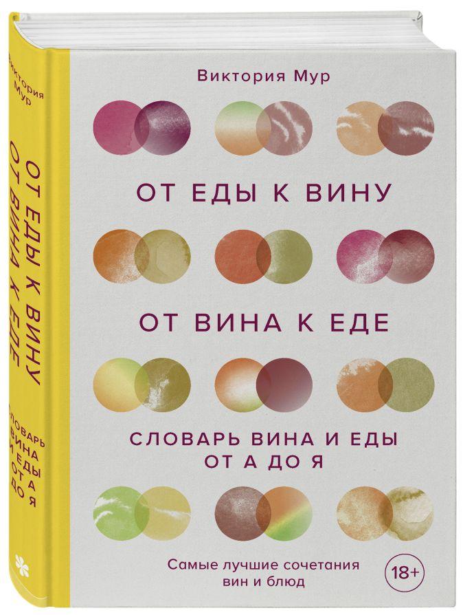 Виктория Мур - От еды к вину. От вина к еде. Блюда, рецепты и вина от А до Я обложка книги