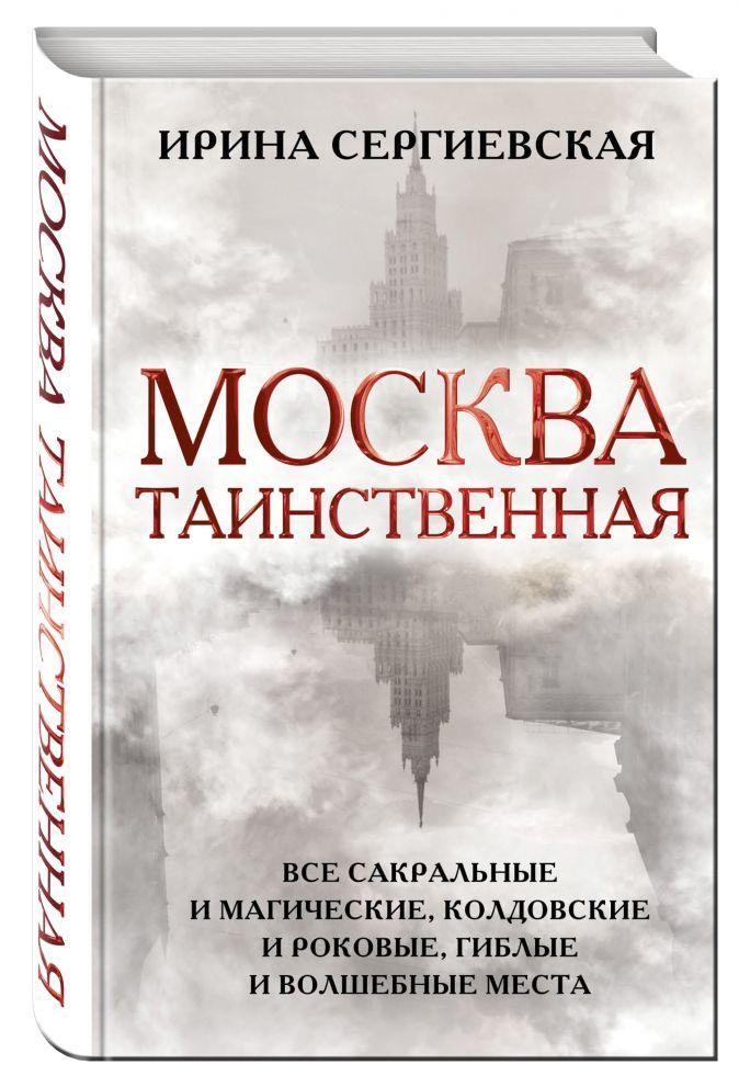 Москва таинственная. Все сакральные и магические, колдовские и роковые, гиблые и волшебные места Ирина Сергиевская