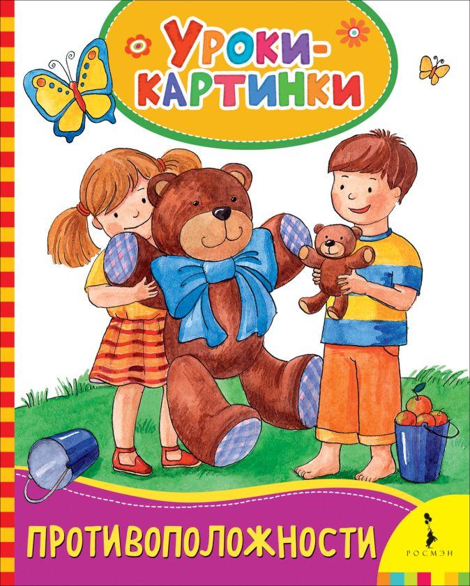 Противоположности (Уроки-картинки) Мазанова Е. К.