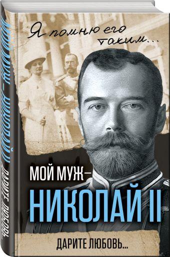 Мой муж – Николай II. Дарите любовь... Романова А.Ф.
