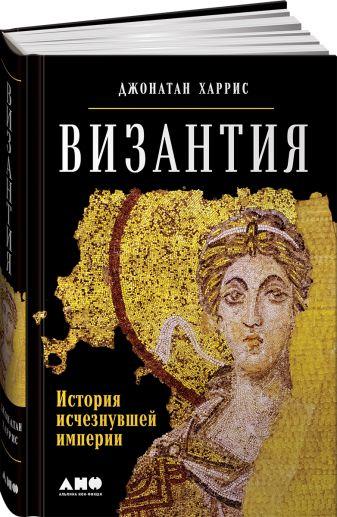Харрис Д. - Византия: История исчезнувшей империи обложка книги