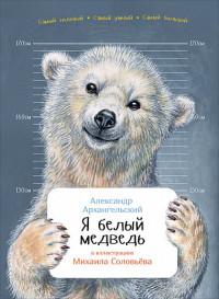 Архангельский А. Я белый медведь (обложка) александр архангельский михаил соловьев 0 я белый медведь