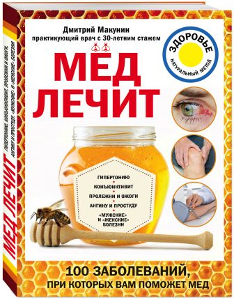 "Макунин Д.А. - Мед лечит: гипертонию, конъюктивит, пролежни и ожоги, ""мужские"" и ""женские"" болезни обложка книги"