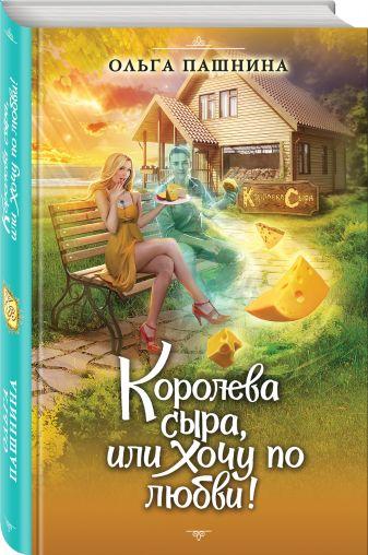 Ольга Пашнина - Королева сыра, или Хочу по любви! обложка книги