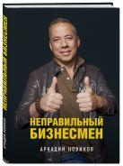 Аркадий Новиков - Неправильный бизнесмен' обложка книги