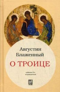 О Троице. 2-е изд., испр. Августин Аврелий Блаженный Августин Аврелий Блаженный