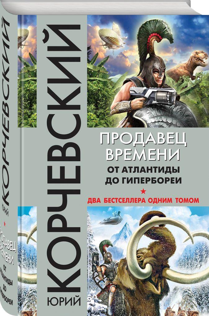 Юрий Корчевский - Продавец времени. От Атлантиды до Гипербореи обложка книги
