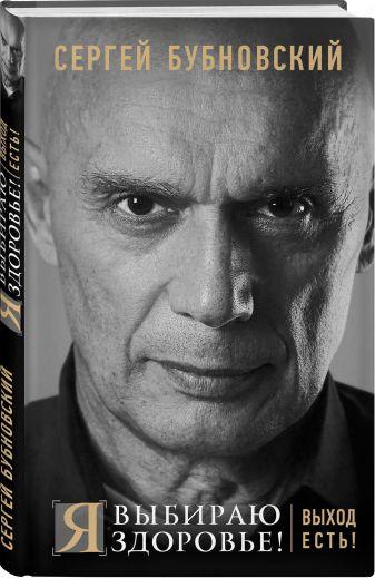 Сергей Бубновский - Я выбираю здоровье! Выход есть! обложка книги