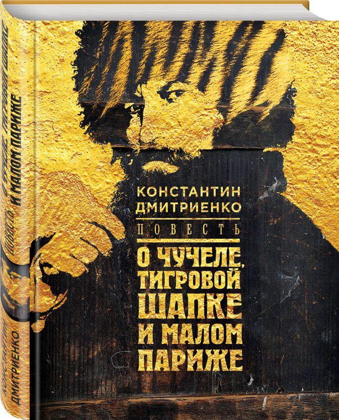 Константин Дмитриенко - Повесть о чучеле, Тигровой Шапке и Малом Париже обложка книги