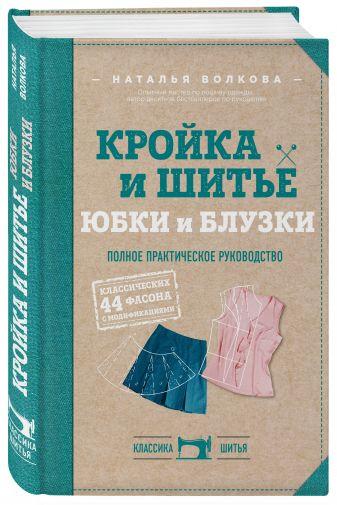 Наталья Волкова - Кройка и шитье. Юбки и блузки. Полное практическое руководство обложка книги