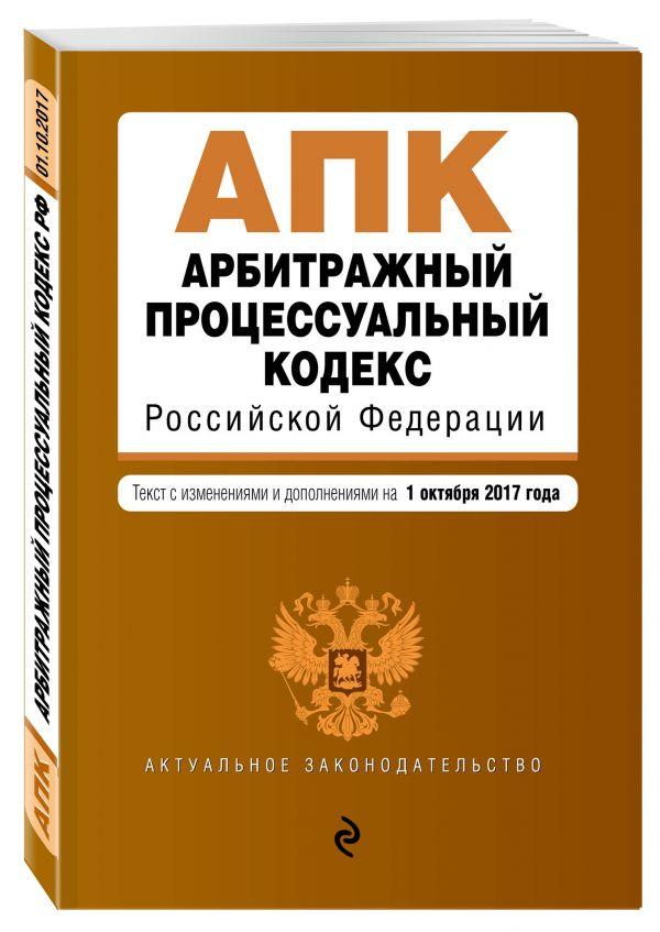 Арбитражный процессуальный кодекс Российской Федерации : текст с изм. и доп. на 1 октября 2017 г.