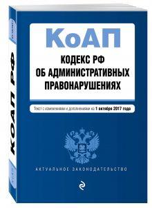 Кодекс Российской Федерации об административных правонарушениях : текст с изм. и доп. на 1 октября 2017 г.