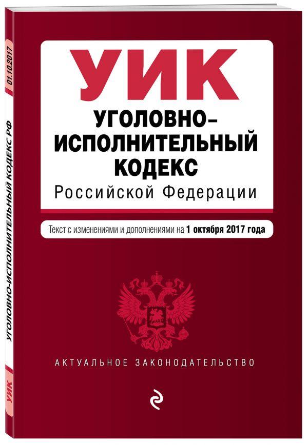Уголовно-исполнительный кодекс Российской Федерации : текст с изм. и доп. на 1 октября 2017 г.